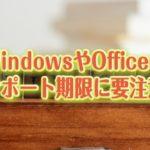 WindowsやOfficeのサポート期限に注意してください!